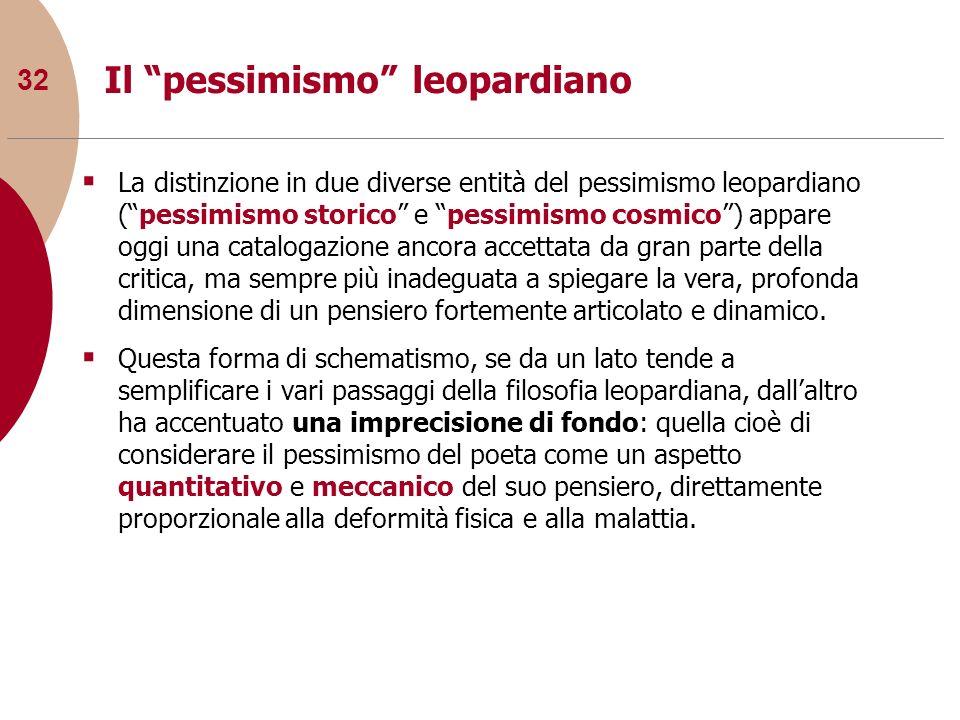 32 Il pessimismo leopardiano La distinzione in due diverse entità del pessimismo leopardiano (pessimismo storico e pessimismo cosmico) appare oggi una
