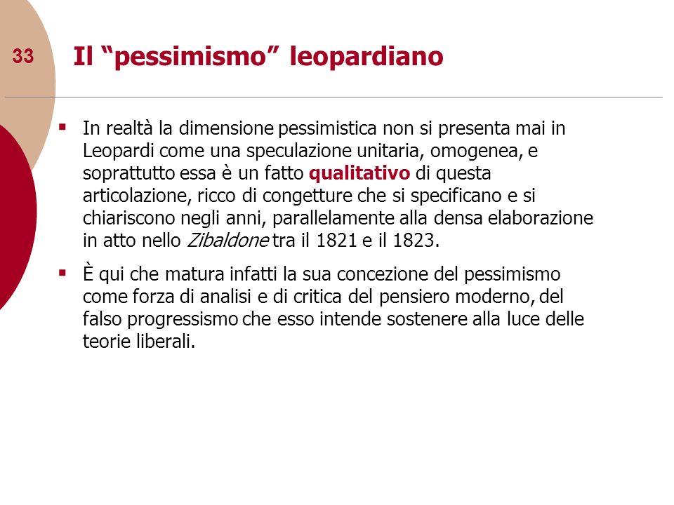 33 Il pessimismo leopardiano In realtà la dimensione pessimistica non si presenta mai in Leopardi come una speculazione unitaria, omogenea, e soprattu