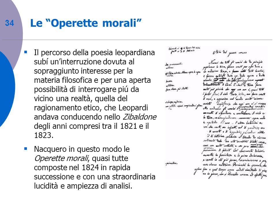 34 Le Operette morali Il percorso della poesia leopardiana subí uninterruzione dovuta al sopraggiunto interesse per la materia filosofica e per una ap