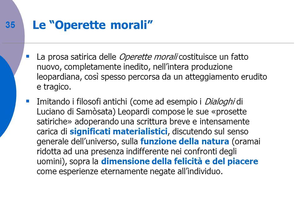 35 Le Operette morali La prosa satirica delle Operette morali costituisce un fatto nuovo, completamente inedito, nellintera produzione leopardiana, co