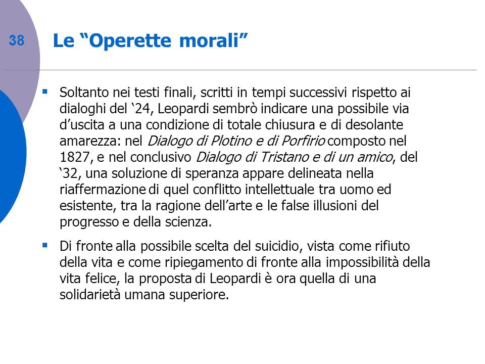 38 Le Operette morali Soltanto nei testi finali, scritti in tempi successivi rispetto ai dialoghi del 24, Leopardi sembrò indicare una possibile via d