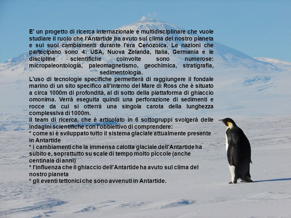 E un progetto di ricerca internazionale e multidisciplinare che vuole studiare il ruolo che l Antartide ha avuto sul clima del nostro pianeta e sui suoi cambiamenti durante l era Cenozoica.