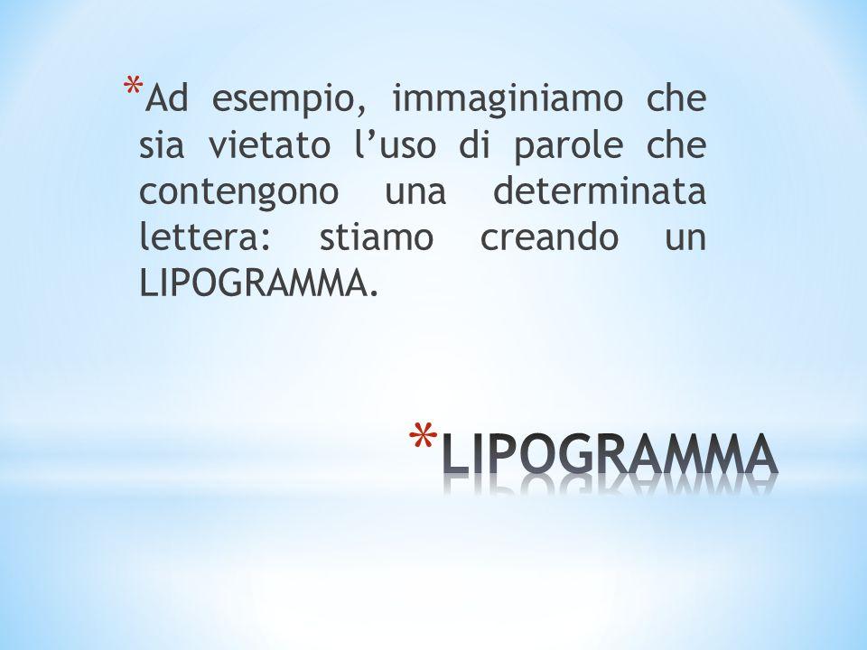 * Ad esempio, immaginiamo che sia vietato luso di parole che contengono una determinata lettera: stiamo creando un LIPOGRAMMA.