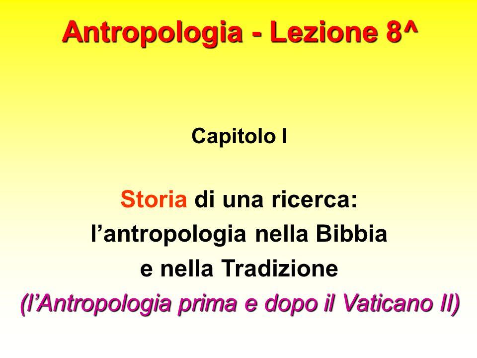 Antropologia - Lezione 8^ Capitolo I Storia di una ricerca: lantropologia nella Bibbia e nella Tradizione (lAntropologia prima e dopo il Vaticano II)