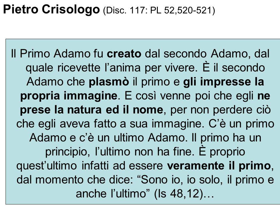 Pietro Crisologo (Disc. 117: PL 52,520-521) Il Primo Adamo fu creato dal secondo Adamo, dal quale ricevette lanima per vivere. È il secondo Adamo che