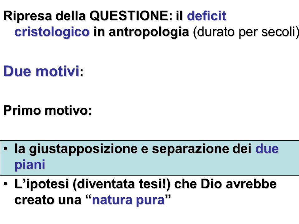 Ripresa della QUESTIONE: il deficit cristologico in antropologia (durato per secoli) Due motivi : Primo motivo: la giustapposizione e separazione dei