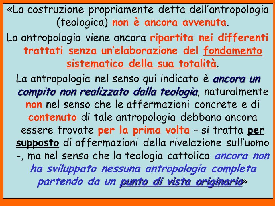 «La costruzione propriamente detta dellantropologia (teologica) non è ancora avvenuta. La antropologia viene ancora ripartita nei differenti trattati