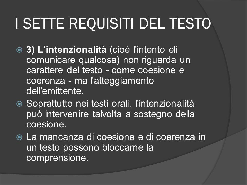 I SETTE REQUISITI DEL TESTO 3) L'intenzionalità (cioè l'intento eli comunicare qualcosa) non riguarda un carattere del testo - come coesione e coerenz