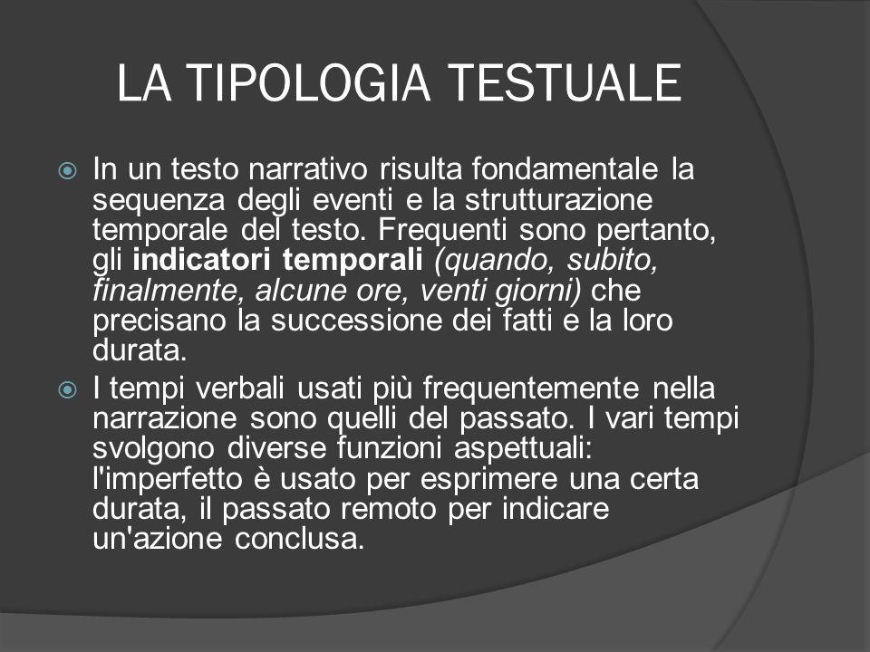 LA TIPOLOGIA TESTUALE In un testo narrativo risulta fondamentale la sequenza degli eventi e la strutturazione temporale del testo. Frequenti sono per