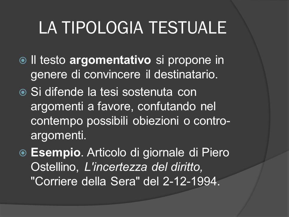 LA TIPOLOGIA TESTUALE Il testo argomentativo si propone in genere di convincere il destinatario. Si difende la tesi sostenuta con argomenti a favore,