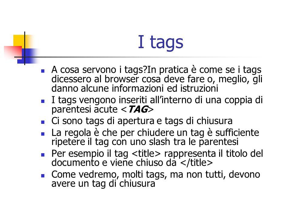 I tags A cosa servono i tags?In pratica è come se i tags dicessero al browser cosa deve fare o, meglio, gli danno alcune informazioni ed istruzioni I