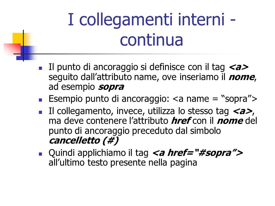 I collegamenti interni - continua Il punto di ancoraggio si definisce con il tag seguito dallattributo name, ove inseriamo il nome, ad esempio sopra E