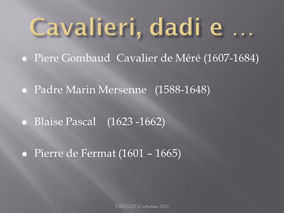 Piere Gombaud Cavalier de Méré (1607-1684) Padre Marin Mersenne (1588-1648) Blaise Pascal (1623 -1662) Pierre de Fermat (1601 – 1665) FIRENZE 12 ottobre 2013