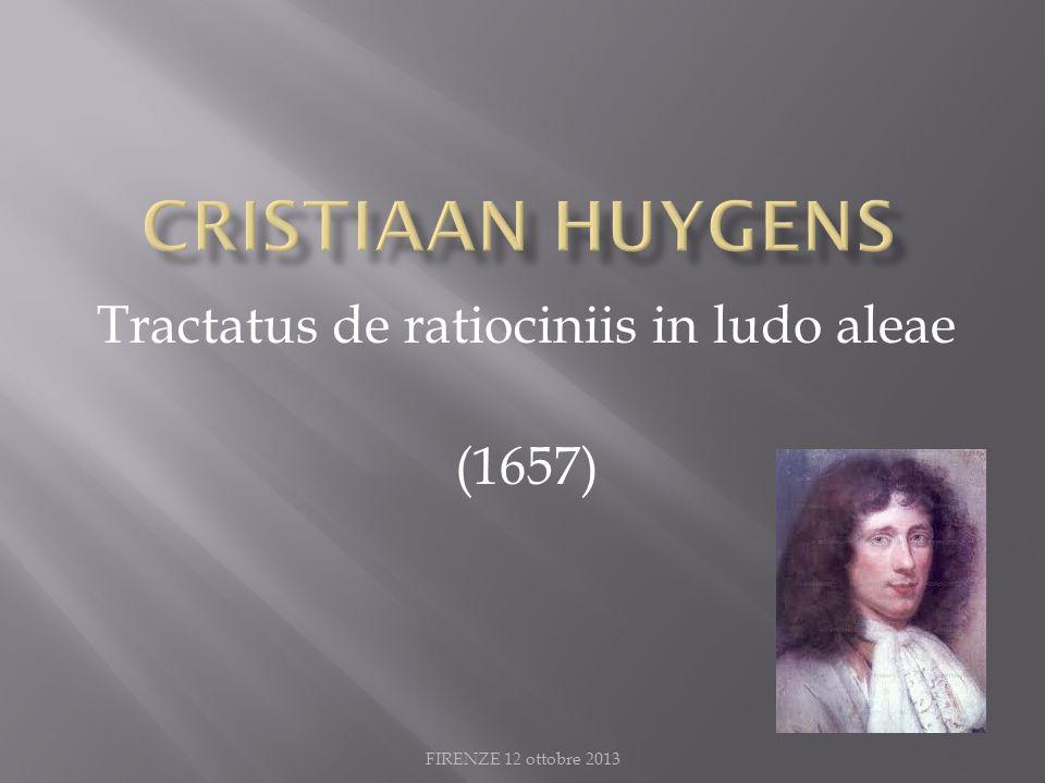 FIRENZE 12 ottobre 2013 Tractatus de ratiociniis in ludo aleae (1657)