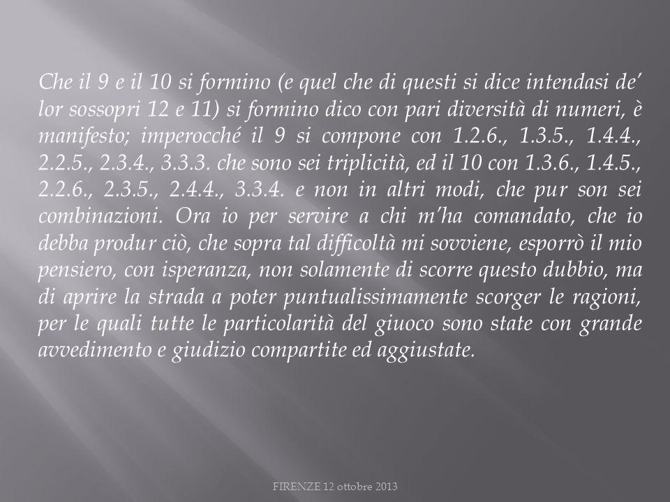 FIRENZE 12 ottobre 2013 Che il 9 e il 10 si formino (e quel che di questi si dice intendasi de lor sossopri 12 e 11) si formino dico con pari diversità di numeri, è manifesto; imperocché il 9 si compone con 1.2.6., 1.3.5., 1.4.4., 2.2.5., 2.3.4., 3.3.3.