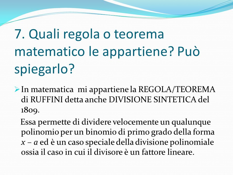 7. Quali regola o teorema matematico le appartiene? Può spiegarlo? In matematica mi appartiene la REGOLA/TEOREMA di RUFFINI detta anche DIVISIONE SINT