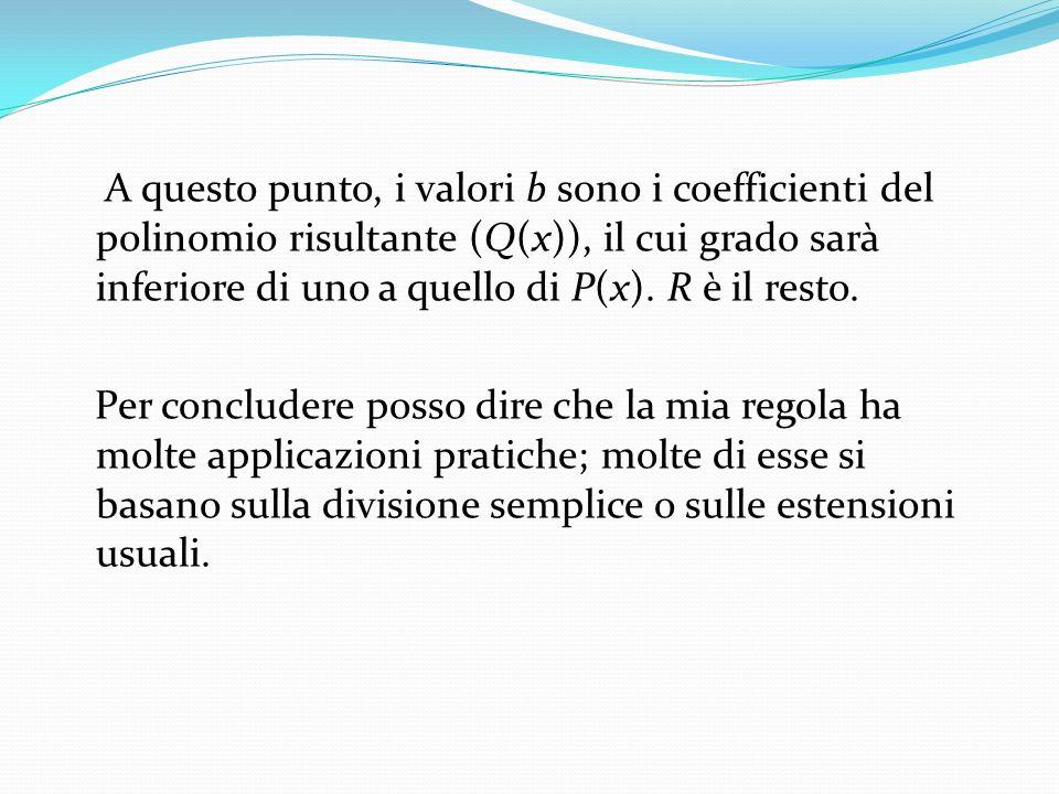 A questo punto, i valori b sono i coefficienti del polinomio risultante (Q(x)), il cui grado sarà inferiore di uno a quello di P(x). R è il resto. Per