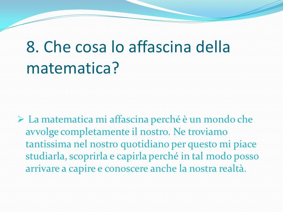 8. Che cosa lo affascina della matematica? La matematica mi affascina perché è un mondo che avvolge completamente il nostro. Ne troviamo tantissima ne