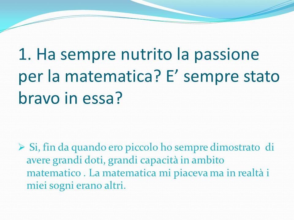 1. Ha sempre nutrito la passione per la matematica? E sempre stato bravo in essa? Si, fin da quando ero piccolo ho sempre dimostrato di avere grandi d