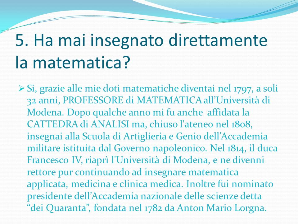 5. Ha mai insegnato direttamente la matematica? Si, grazie alle mie doti matematiche diventai nel 1797, a soli 32 anni, PROFESSORE di MATEMATICA allUn