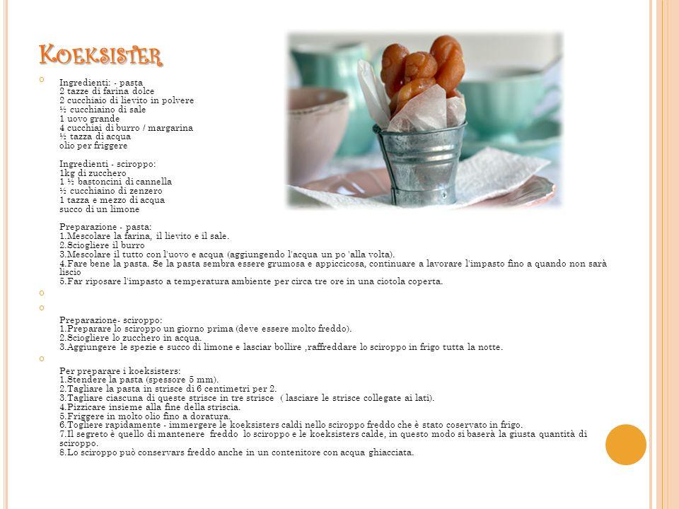 K OEKSISTER Ingredienti: - pasta 2 tazze di farina dolce 2 cucchiaio di lievito in polvere ½ cucchiaino di sale 1 uovo grande 4 cucchiai di burro / margarina ½ tazza di acqua olio per friggere Ingredienti - sciroppo: 1kg di zucchero 1 ½ bastoncini di cannella ½ cucchiaino di zenzero 1 tazza e mezzo di acqua succo di un limone Preparazione - pasta: 1.Mescolare la farina, il lievito e il sale.