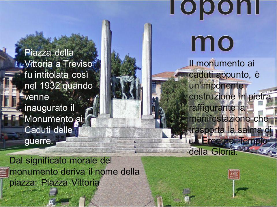 Piazza della Vittoria a Treviso fu intitolata così nel 1932 quando venne inaugurato il Monumento ai Caduti delle guerre. Il monumento ai caduti appunt