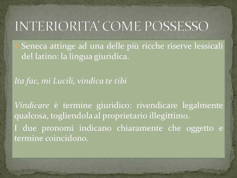 Seneca attinge ad una delle più ricche riserve lessicali del latino: la lingua giuridica. Ita fac, mi Lucili, vindica te tibi Vindicare è termine giur