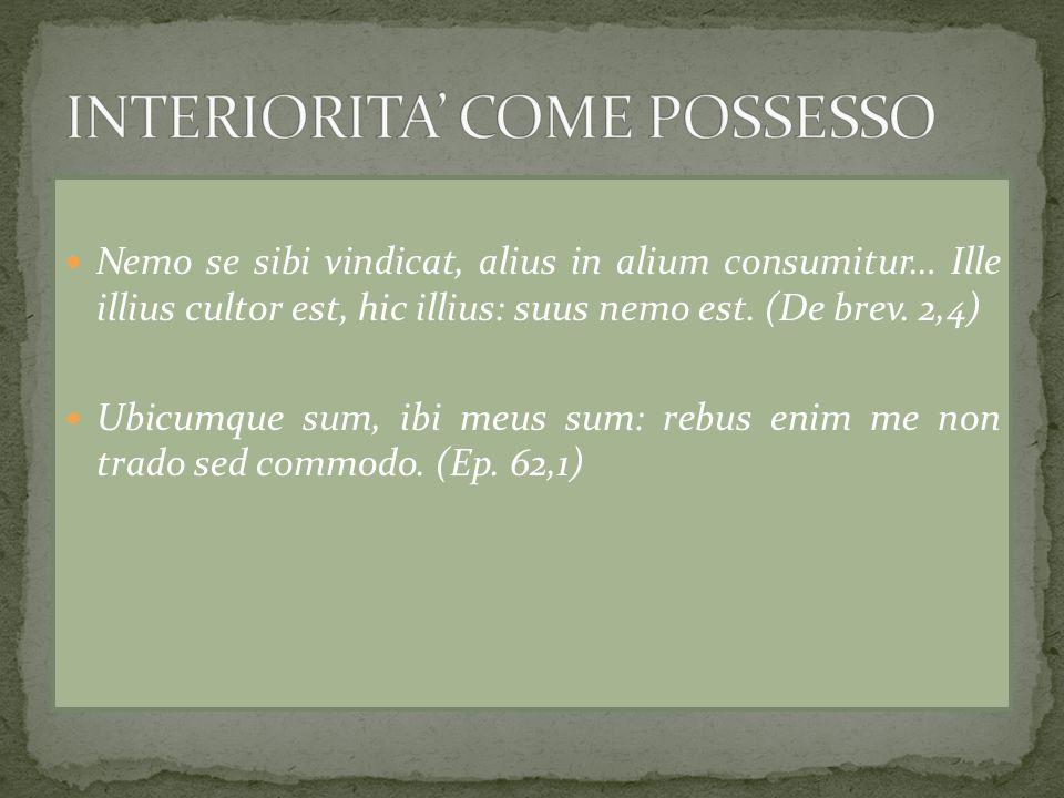Nemo se sibi vindicat, alius in alium consumitur… Ille illius cultor est, hic illius: suus nemo est. (De brev. 2,4) Ubicumque sum, ibi meus sum: rebus
