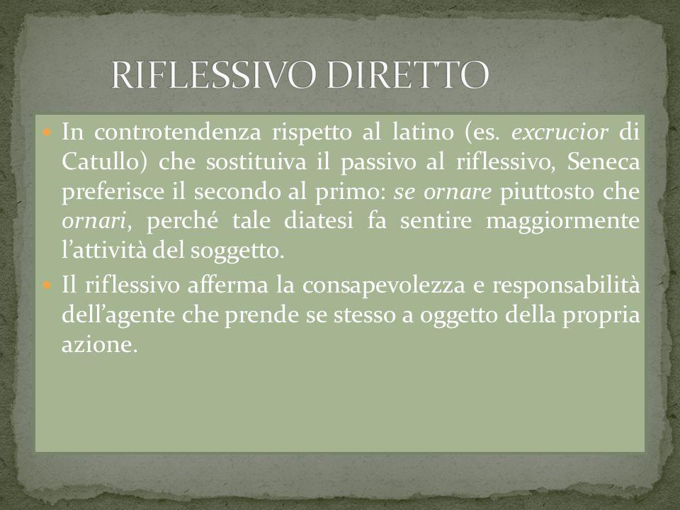 In controtendenza rispetto al latino (es. excrucior di Catullo) che sostituiva il passivo al riflessivo, Seneca preferisce il secondo al primo: se orn