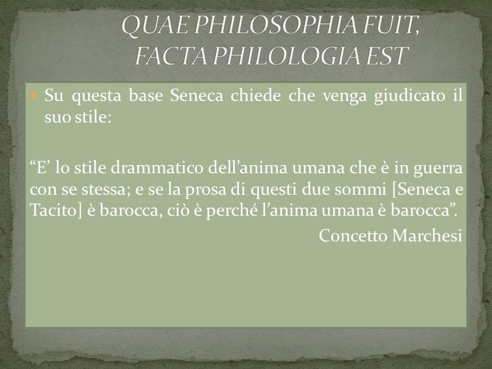 Su questa base Seneca chiede che venga giudicato il suo stile: E lo stile drammatico dellanima umana che è in guerra con se stessa; e se la prosa di q