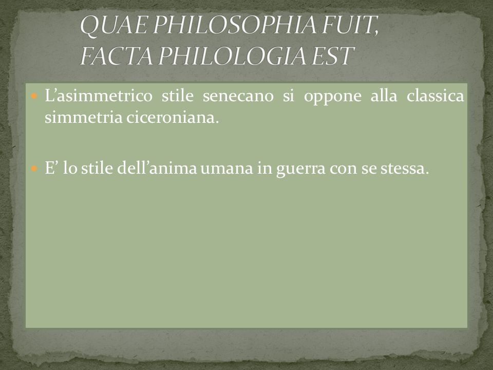 Lasimmetrico stile senecano si oppone alla classica simmetria ciceroniana. E lo stile dellanima umana in guerra con se stessa.