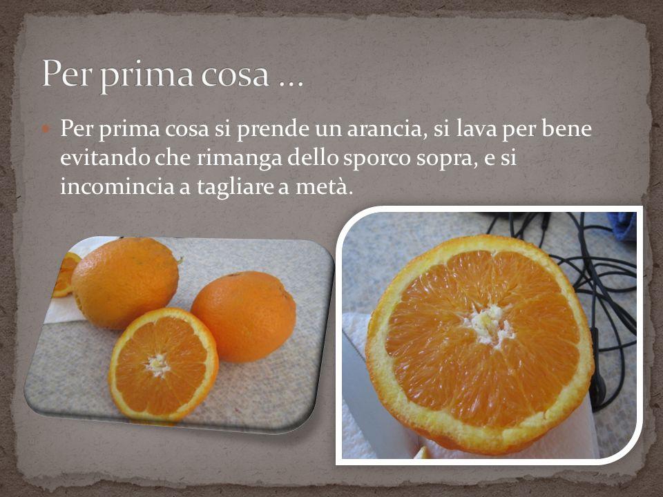 Per prima cosa si prende un arancia, si lava per bene evitando che rimanga dello sporco sopra, e si incomincia a tagliare a metà.