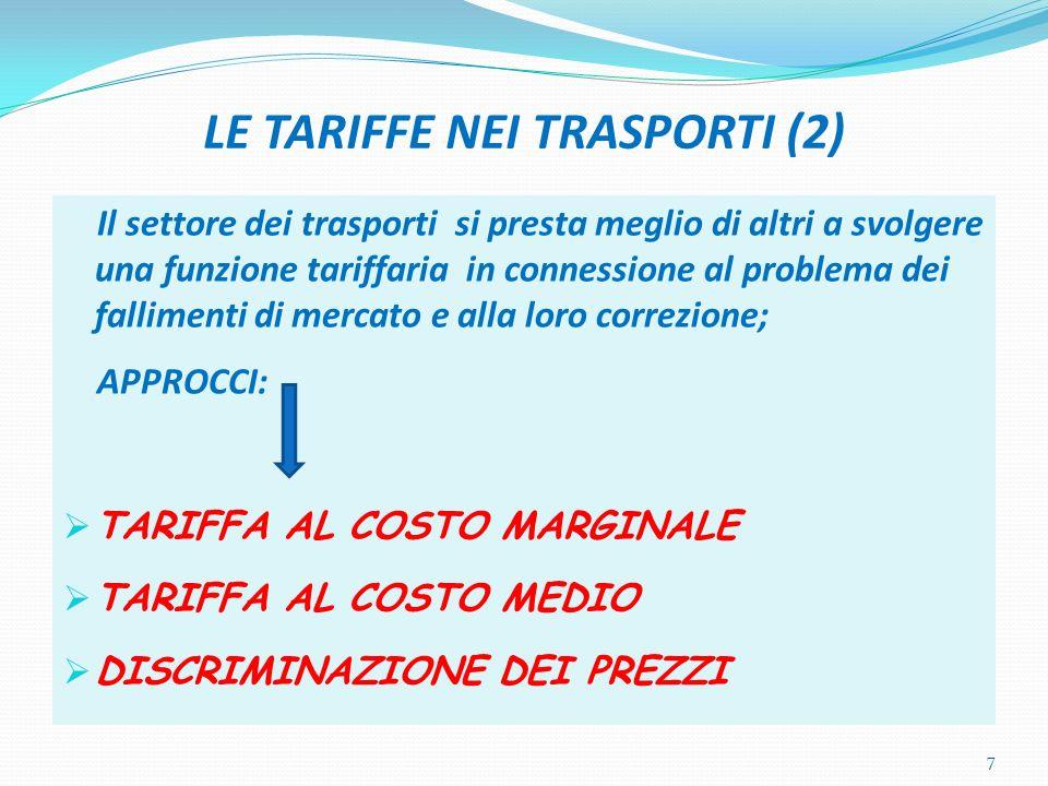 LE TARIFFE NEI TRASPORTI (2) Il settore dei trasporti si presta meglio di altri a svolgere una funzione tariffaria in connessione al problema dei fallimenti di mercato e alla loro correzione; APPROCCI: TARIFFA AL COSTO MARGINALE TARIFFA AL COSTO MEDIO DISCRIMINAZIONE DEI PREZZI 7
