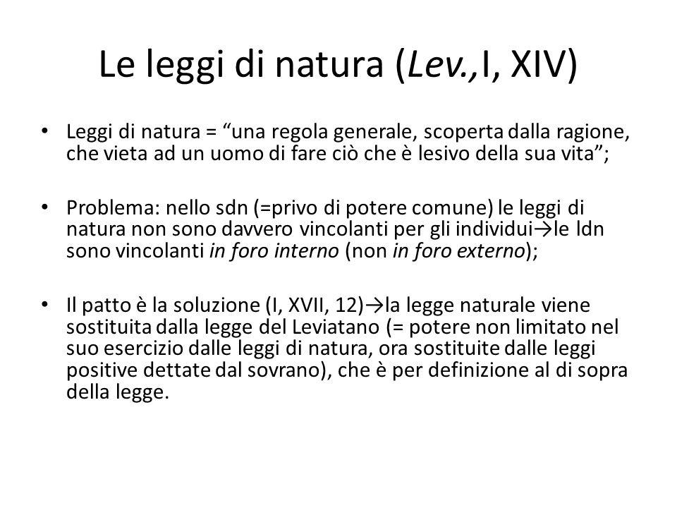 Le leggi di natura (Lev.,I, XIV) Leggi di natura = una regola generale, scoperta dalla ragione, che vieta ad un uomo di fare ciò che è lesivo della su
