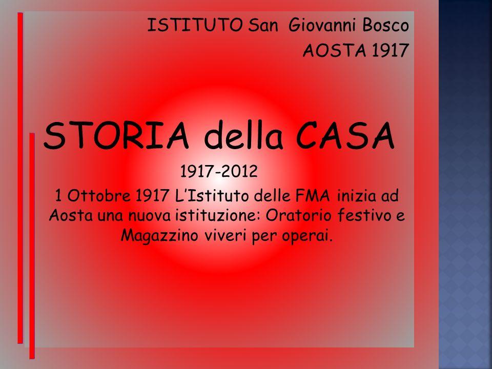 ISTITUTO San Giovanni Bosco AOSTA 1917 STORIA della CASA 1917-2012 1 Ottobre 1917 LIstituto delle FMA inizia ad Aosta una nuova istituzione: Oratorio festivo e Magazzino viveri per operai.