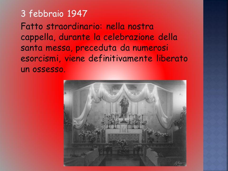 3 febbraio 1947 Fatto straordinario: nella nostra cappella, durante la celebrazione della santa messa, preceduta da numerosi esorcismi, viene definitivamente liberato un ossesso.