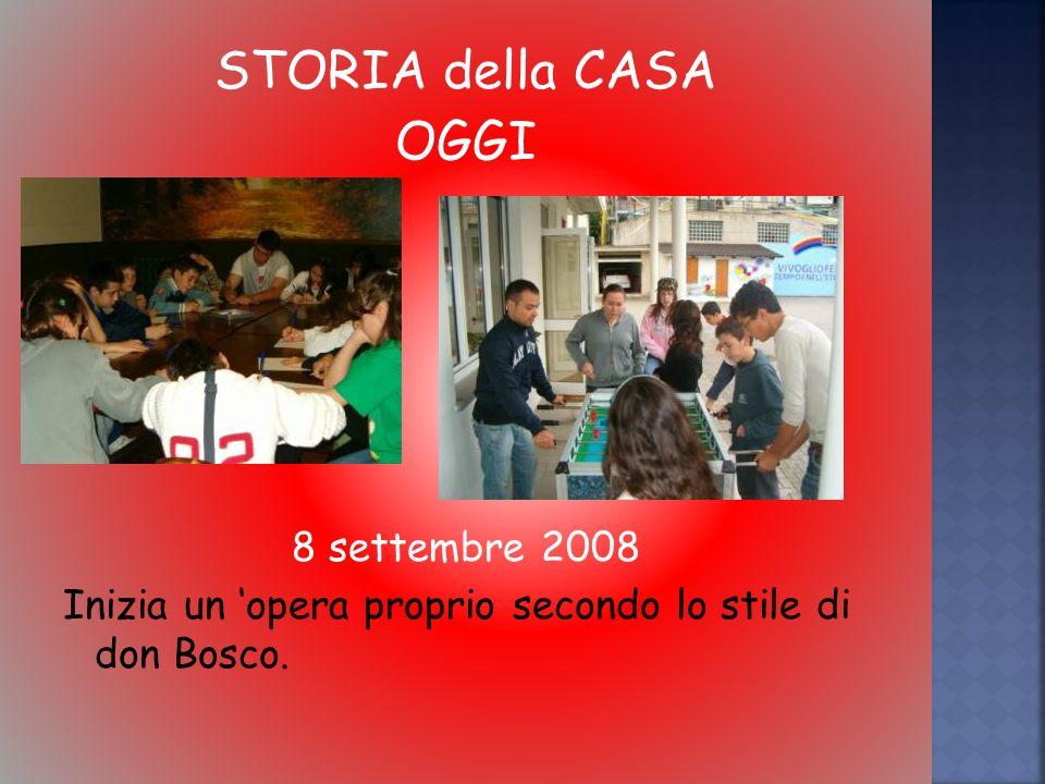STORIA della CASA OGGI 8 settembre 2008 Inizia un opera proprio secondo lo stile di don Bosco.