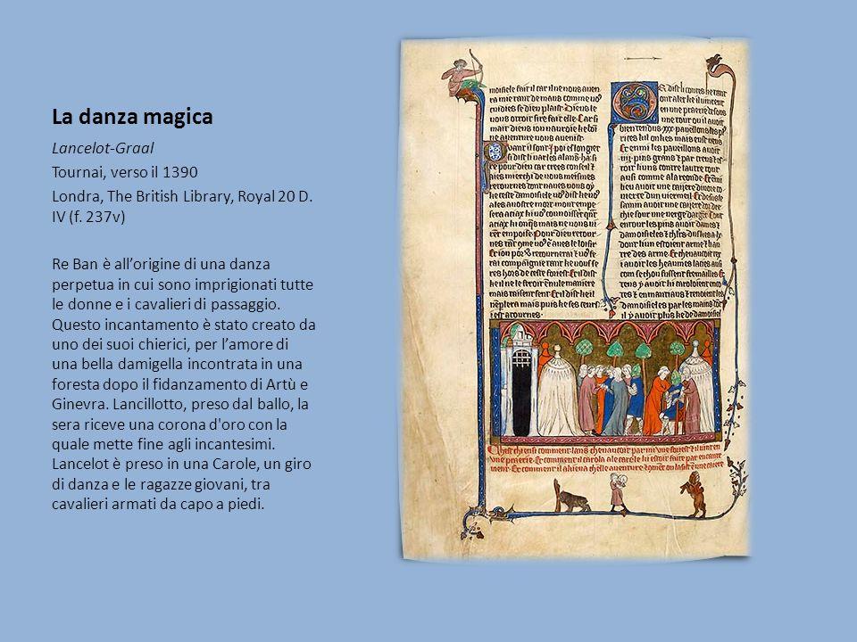 La danza magica Lancelot-Graal Tournai, verso il 1390 Londra, The British Library, Royal 20 D. IV (f. 237v) Re Ban è allorigine di una danza perpetua