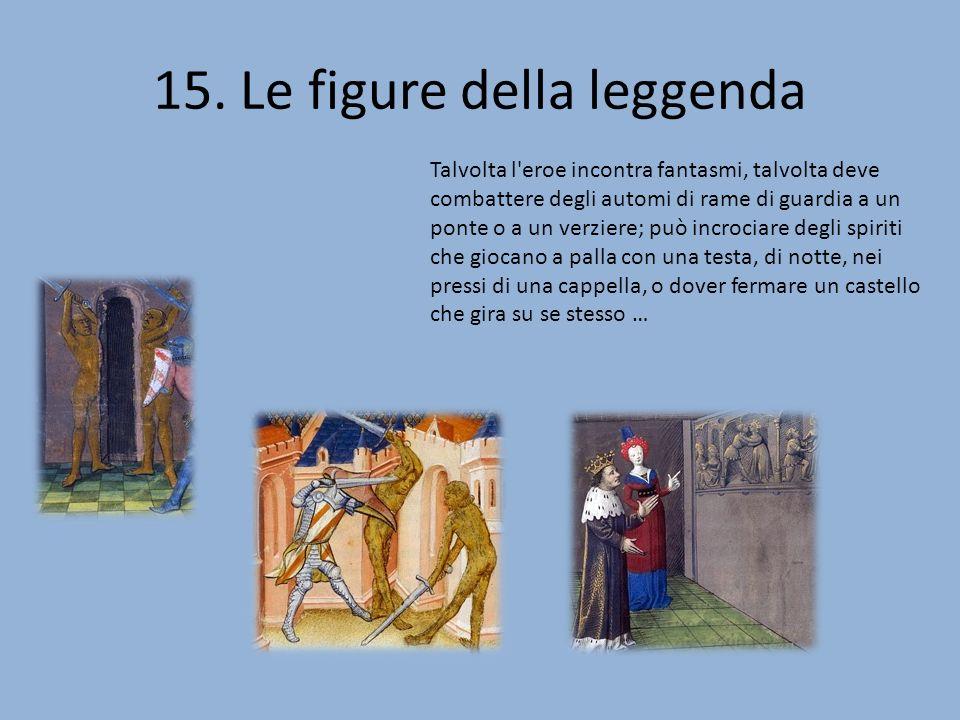 15. Le figure della leggenda Talvolta l'eroe incontra fantasmi, talvolta deve combattere degli automi di rame di guardia a un ponte o a un verziere; p