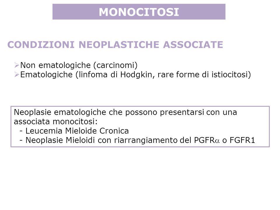 MONOCITOSI CONDIZIONI NEOPLASTICHE ASSOCIATE Non ematologiche (carcinomi) Ematologiche (linfoma di Hodgkin, rare forme di istiocitosi) Neoplasie ematologiche che possono presentarsi con una associata monocitosi: - Leucemia Mieloide Cronica - Neoplasie Mieloidi con riarrangiamento del PGFR o FGFR1