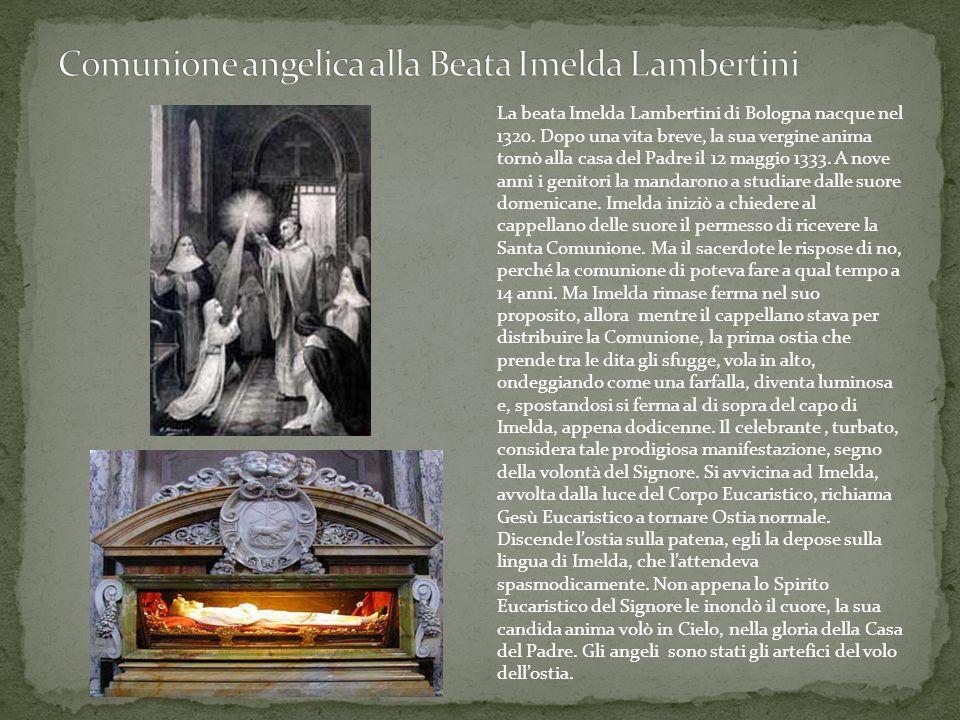 La beata Imelda Lambertini di Bologna nacque nel 1320. Dopo una vita breve, la sua vergine anima tornò alla casa del Padre il 12 maggio 1333. A nove a