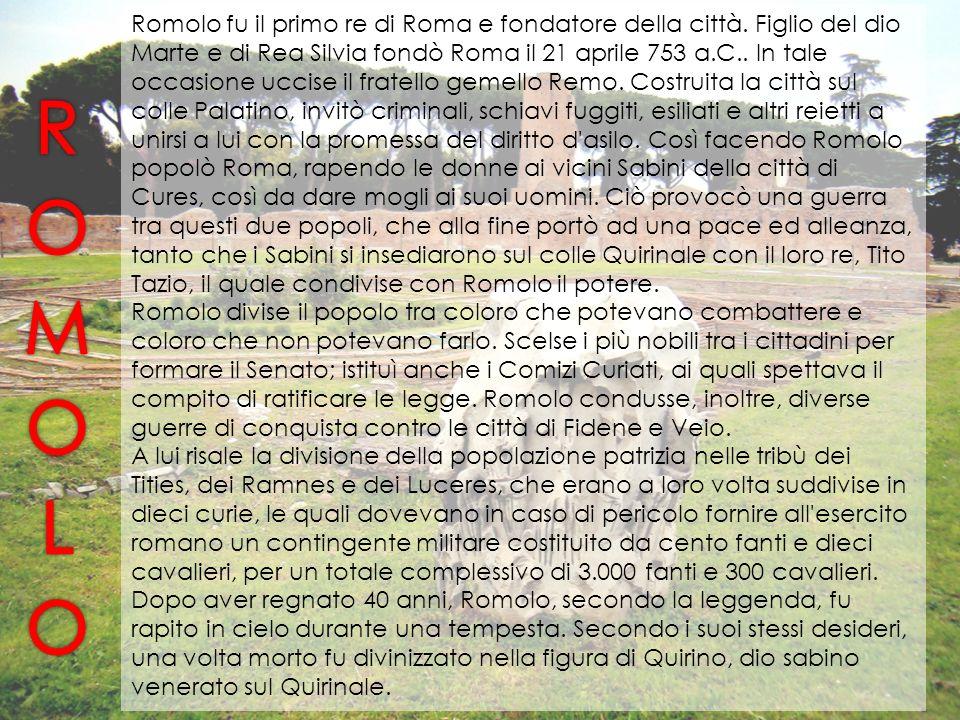 Romolo fu il primo re di Roma e fondatore della città. Figlio del dio Marte e di Rea Silvia fondò Roma il 21 aprile 753 a.C.. In tale occasione uccise