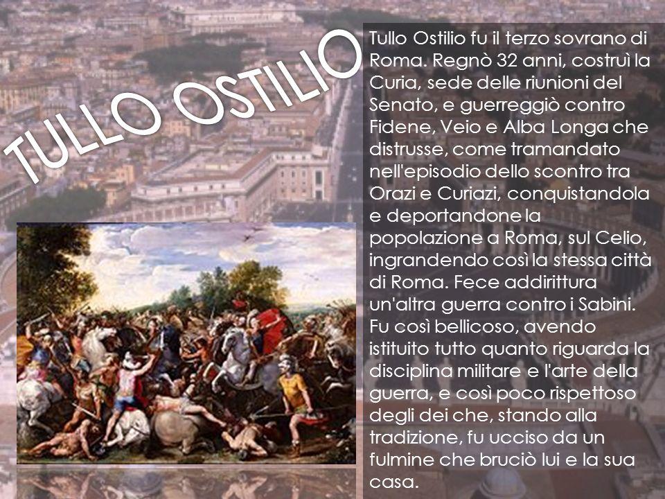 Tullo Ostilio fu il terzo sovrano di Roma. Regnò 32 anni, costruì la Curia, sede delle riunioni del Senato, e guerreggiò contro Fidene, Veio e Alba Lo
