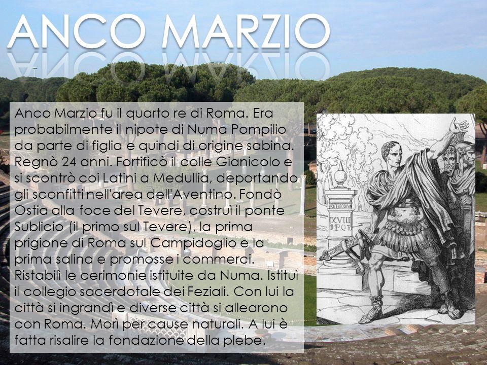 Anco Marzio fu il quarto re di Roma. Era probabilmente il nipote di Numa Pompilio da parte di figlia e quindi di origine sabina. Regnò 24 anni. Fortif