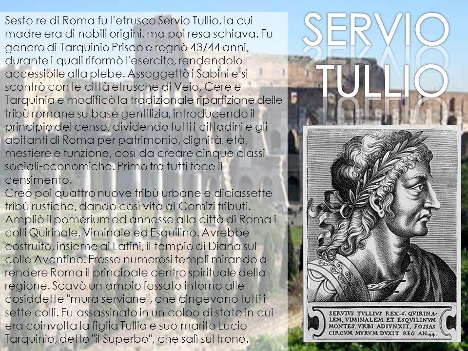 Sesto re di Roma fu l'etrusco Servio Tullio, la cui madre era di nobili origini, ma poi resa schiava. Fu genero di Tarquinio Prisco e regnò 43/44 anni