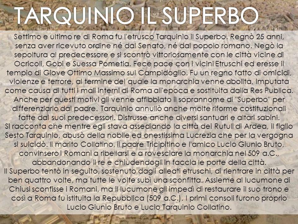 Settimo e ultimo re di Roma fu l'etrusco Tarquinio il Superbo. Regnò 25 anni, senza aver ricevuto ordine né dal Senato, né dal popolo romano. Negò la