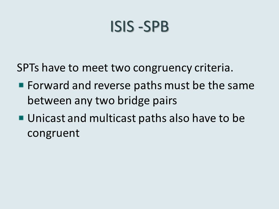 ISIS -SPB SPTs have to meet two congruency criteria. Forward and reverse paths must be the same between any two bridge pairs Unicast and multicast pat