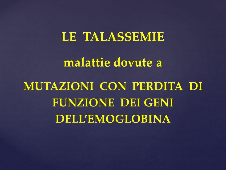 LE TALASSEMIE malattie dovute a MUTAZIONI CON PERDITA DI FUNZIONE DEI GENI DELLEMOGLOBINA