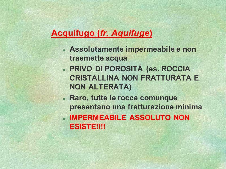 Acquifugo (fr. Aquifuge) l Assolutamente impermeabile e non trasmette acqua l PRIVO DI POROSITÁ (es. ROCCIA CRISTALLINA NON FRATTURATA E NON ALTERATA)