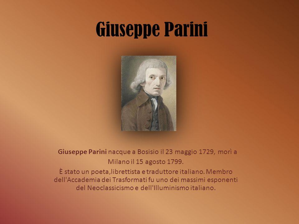 La vita Giuseppe Parino (che preferì più tardi modificare il proprio cognome in Parini) nacque nel 1729 a Bosisio, in Brianza, da una famiglia di modeste condizioni.